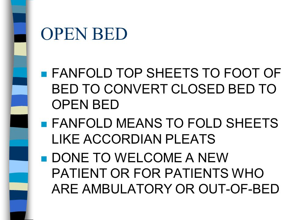OPEN BED FANFOLD TOP SHEETS TO FOOT OF BED TO CONVERT CLOSED BED TO OPEN BED. FANFOLD MEANS TO FOLD SHEETS LIKE ACCORDIAN PLEATS.