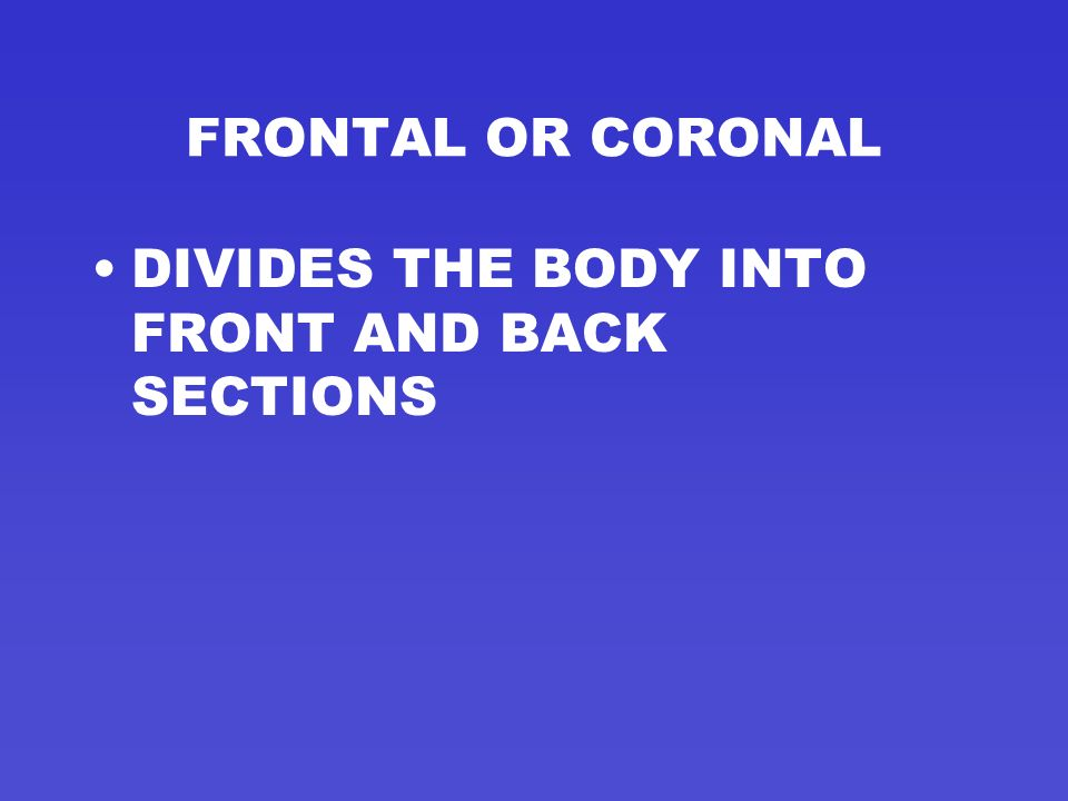 FRONTAL OR CORONAL DIVIDES THE BODY INTO FRONT AND BACK SECTIONS