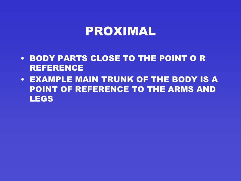 PROXIMAL BODY PARTS CLOSE TO THE POINT O R REFERENCE