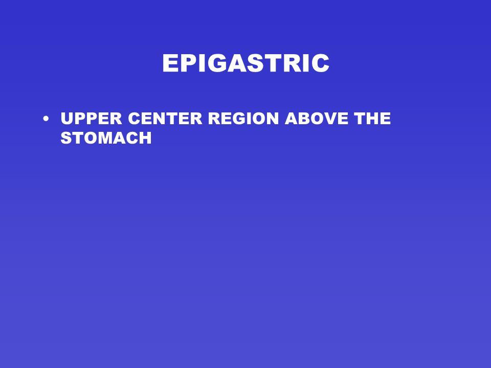 EPIGASTRIC UPPER CENTER REGION ABOVE THE STOMACH