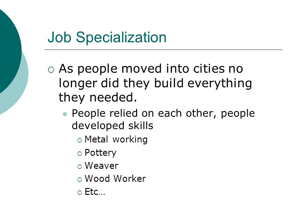 Job Specialization As people moved into cities no longer did they build everything they needed. People relied on each other, people developed skills.