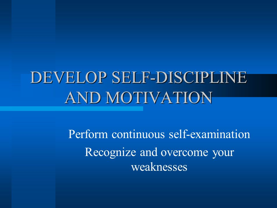 DEVELOP SELF-DISCIPLINE AND MOTIVATION