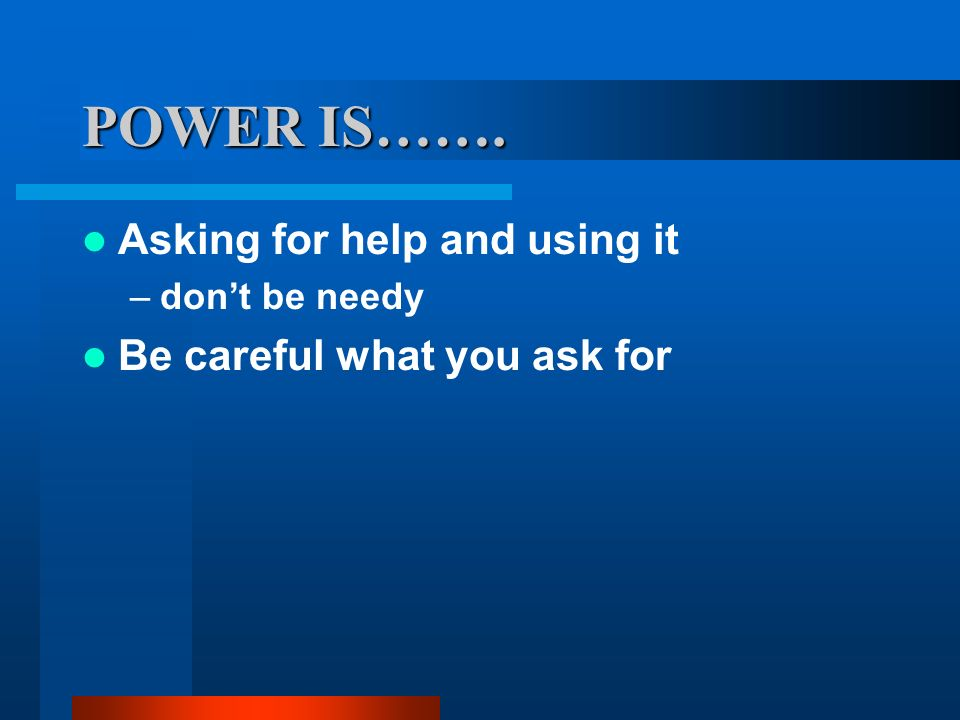POWER IS……. Asking for help and using it Be careful what you ask for
