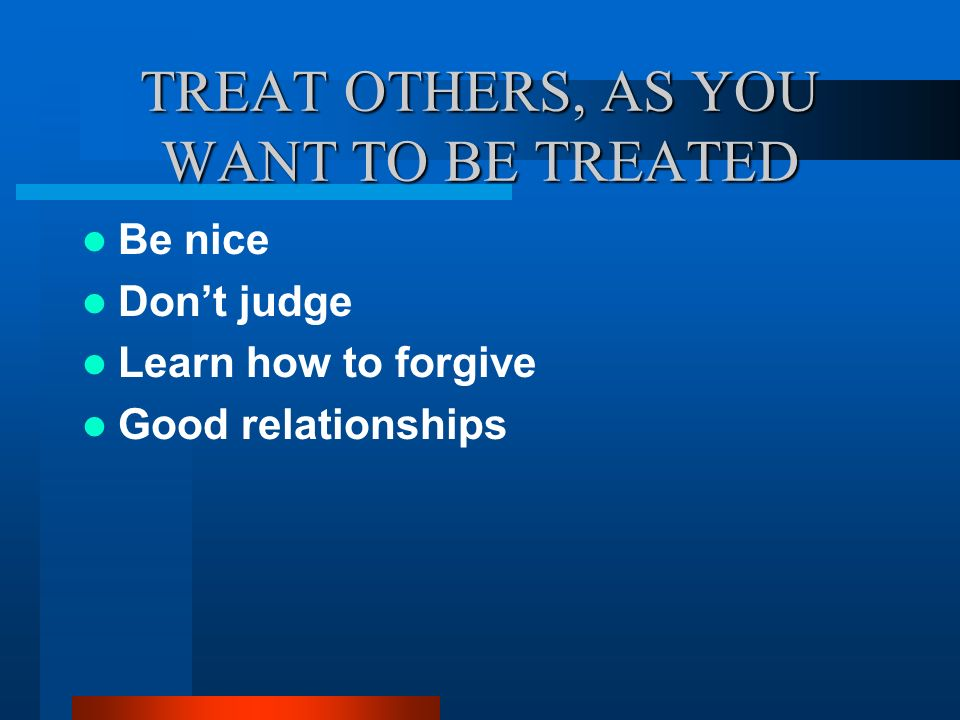 TREAT OTHERS, AS YOU WANT TO BE TREATED