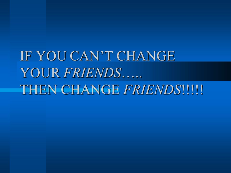 IF YOU CAN'T CHANGE YOUR FRIENDS….. THEN CHANGE FRIENDS!!!!!