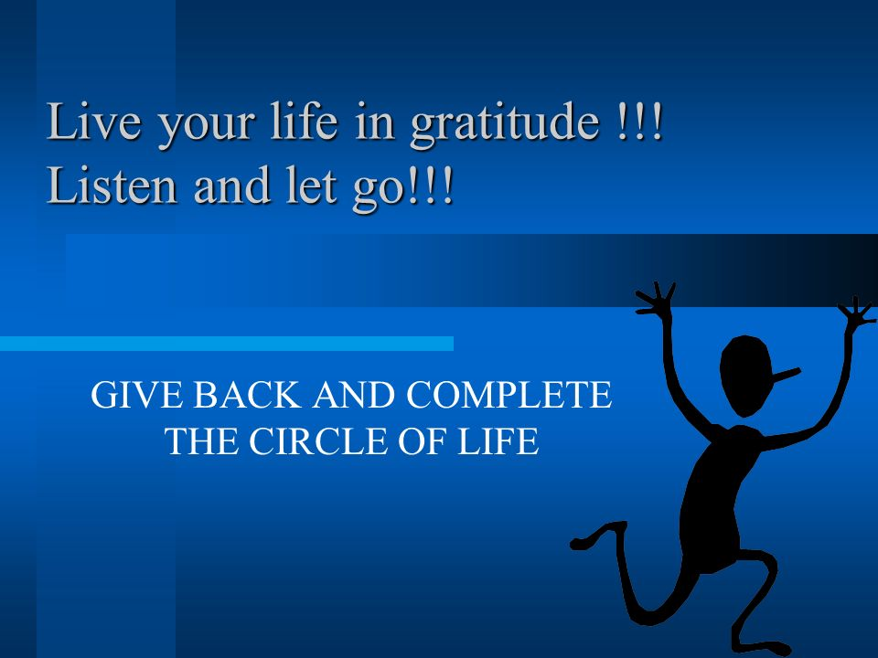 Live your life in gratitude !!! Listen and let go!!!