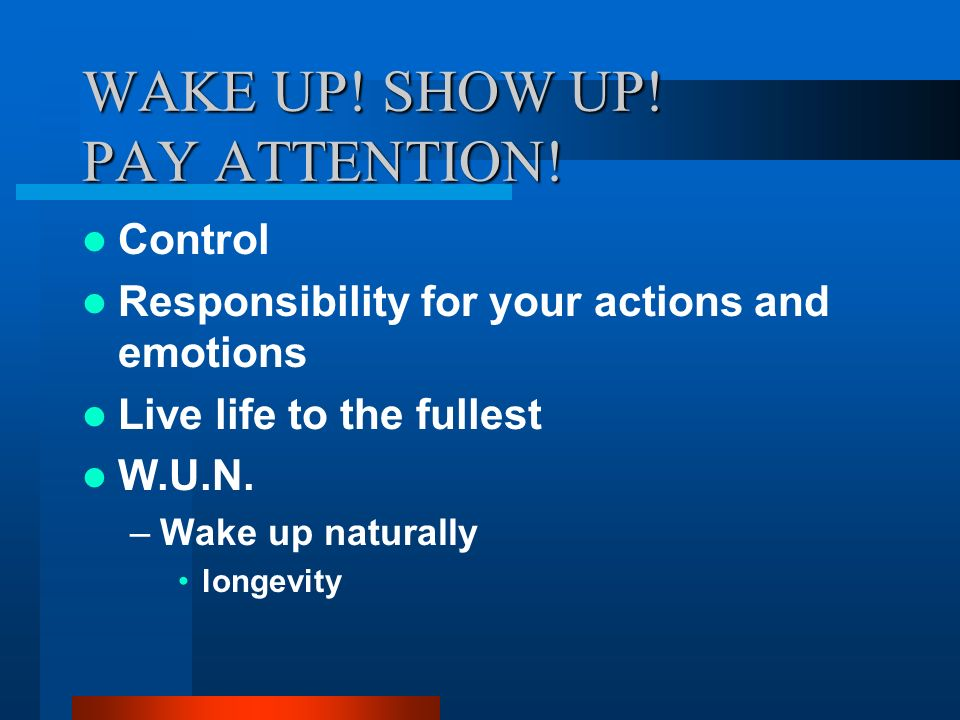 WAKE UP! SHOW UP! PAY ATTENTION!