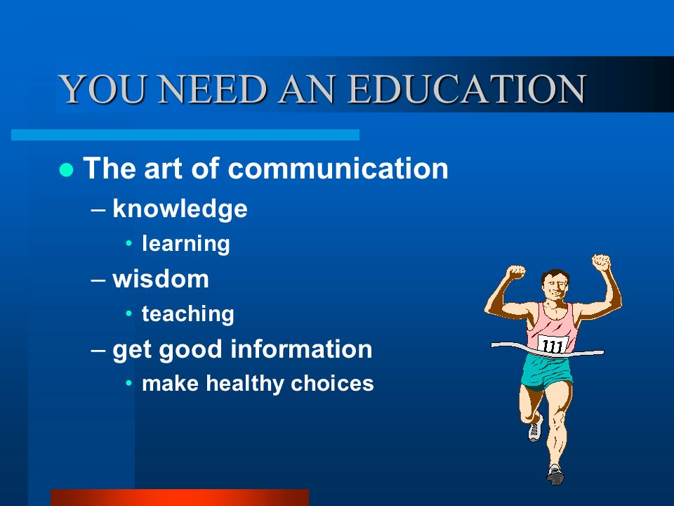 YOU NEED AN EDUCATION The art of communication knowledge wisdom