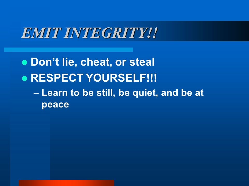EMIT INTEGRITY!! Don't lie, cheat, or steal RESPECT YOURSELF!!!