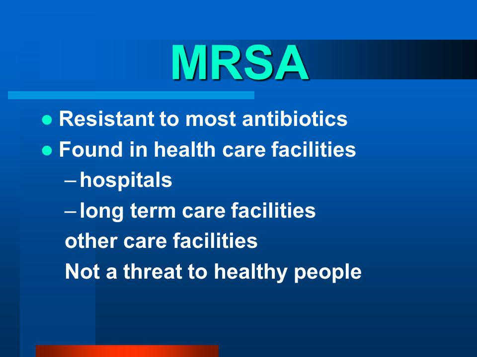 MRSA Resistant to most antibiotics Found in health care facilities