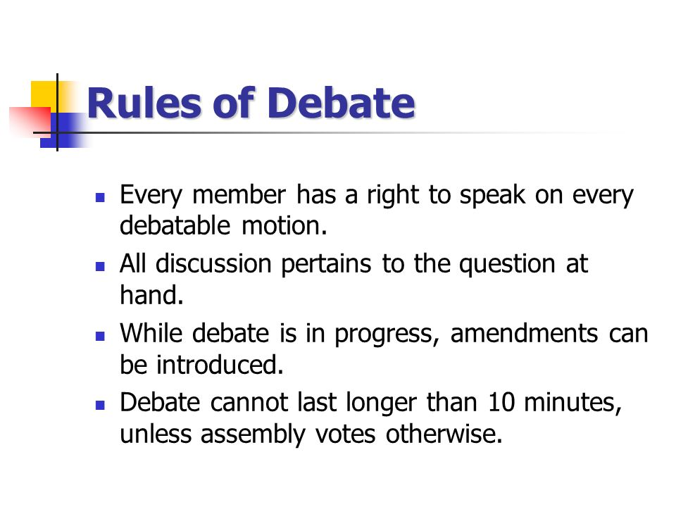Rules of Debate Every member has a right to speak on every debatable motion. All discussion pertains to the question at hand.