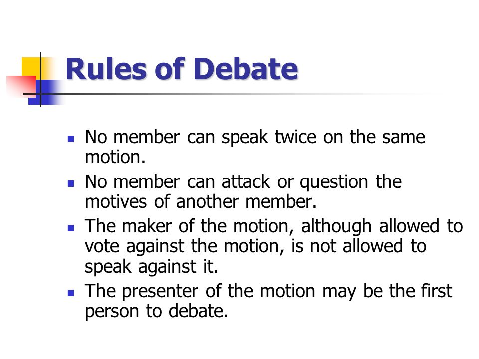 Rules of Debate No member can speak twice on the same motion.
