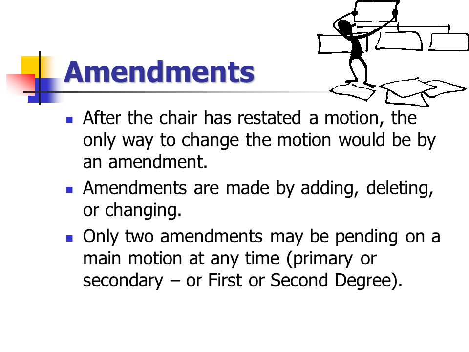 Amendments After the chair has restated a motion, the only way to change the motion would be by an amendment.