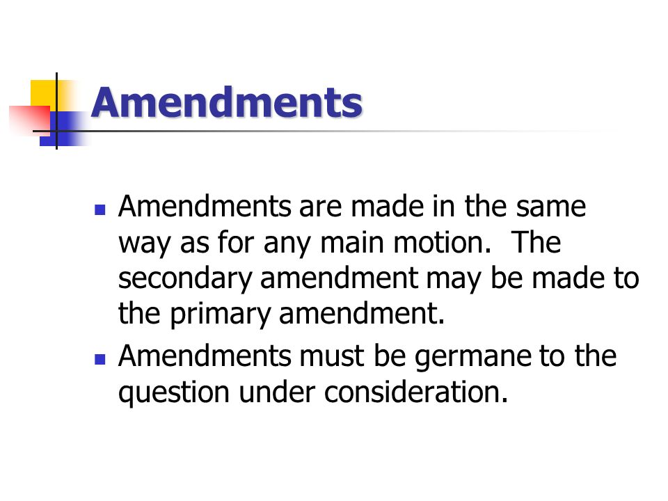 Amendments Amendments are made in the same way as for any main motion. The secondary amendment may be made to the primary amendment.