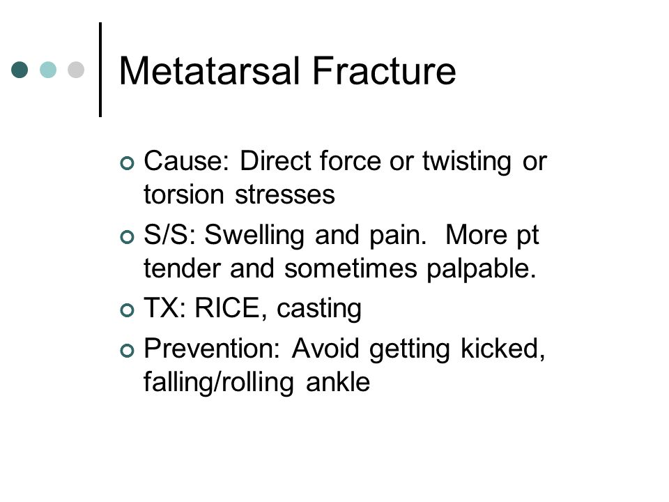 Metatarsal Fracture Cause: Direct force or twisting or torsion stresses. S/S: Swelling and pain. More pt tender and sometimes palpable.