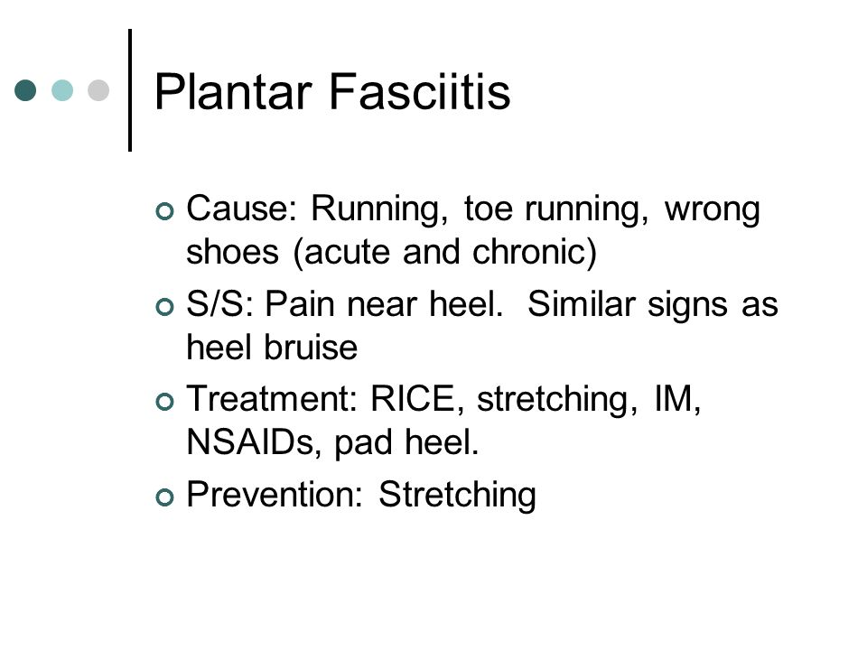 Plantar Fasciitis Cause: Running, toe running, wrong shoes (acute and chronic) S/S: Pain near heel. Similar signs as heel bruise.
