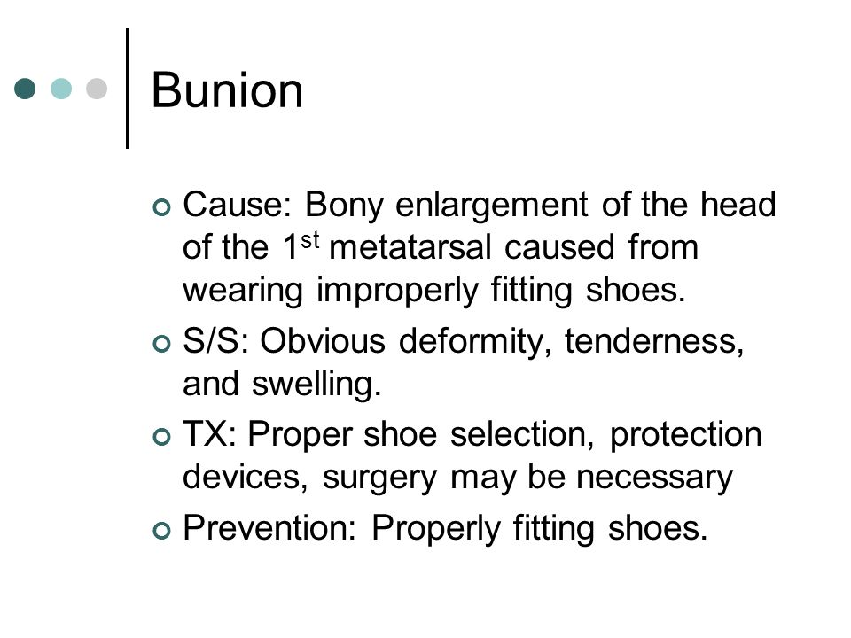 Bunion Cause: Bony enlargement of the head of the 1st metatarsal caused from wearing improperly fitting shoes.