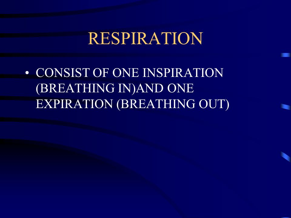 RESPIRATION CONSIST OF ONE INSPIRATION (BREATHING IN)AND ONE EXPIRATION (BREATHING OUT)