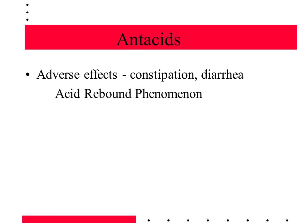 Antacids Adverse effects - constipation, diarrhea