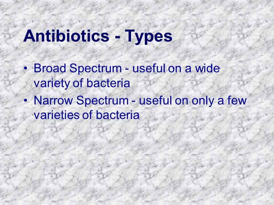 Antibiotics - Types Broad Spectrum - useful on a wide variety of bacteria.
