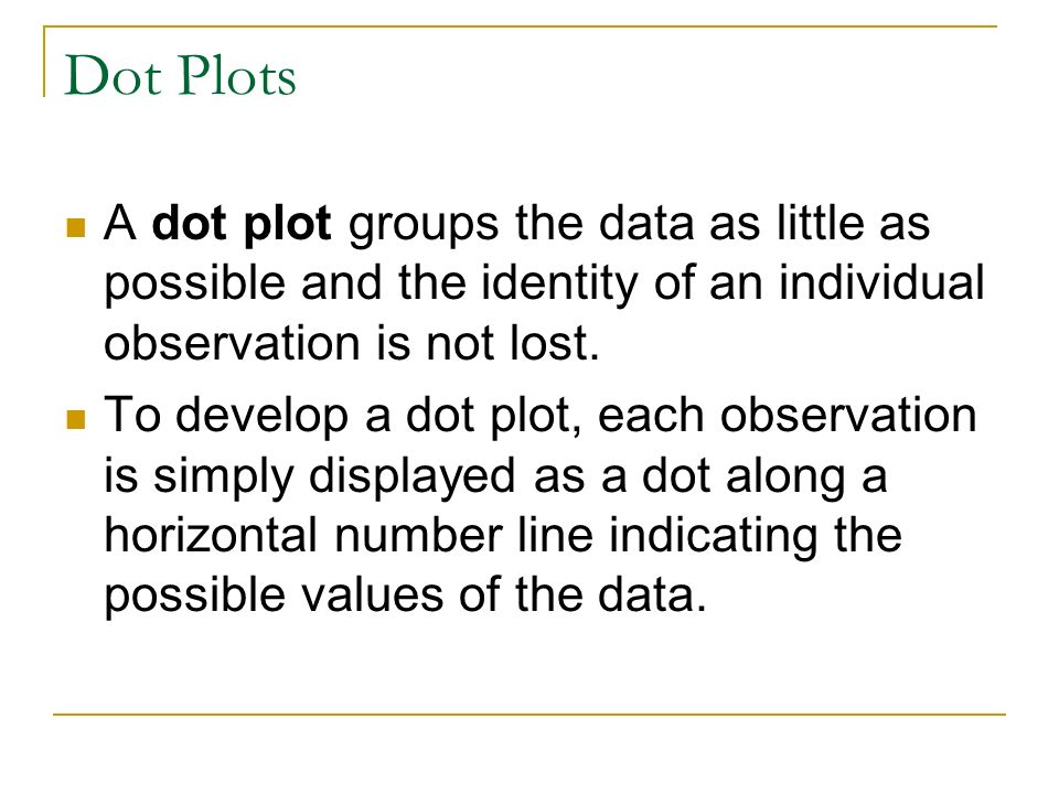 Dot Plots A dot plot groups the data as little as possible and the identity of an individual observation is not lost.