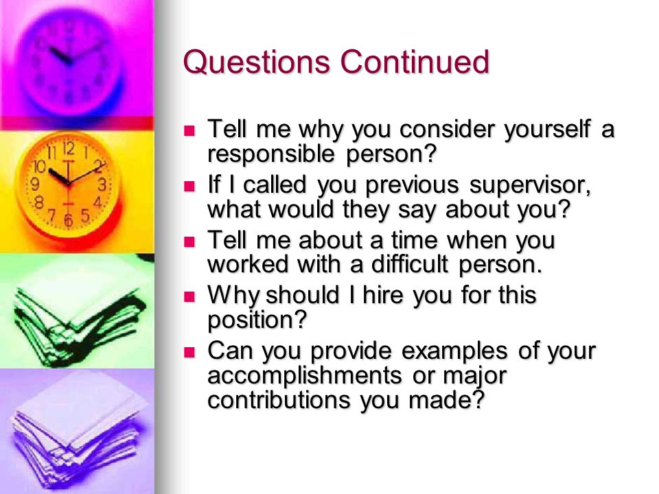 Questions Continued Tell me why you consider yourself a responsible person If I called you previous supervisor, what would they say about you