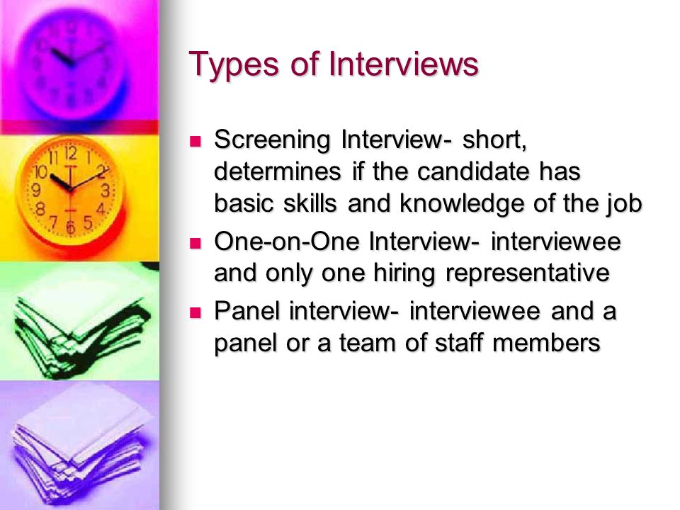 Types of Interviews Screening Interview- short, determines if the candidate has basic skills and knowledge of the job.