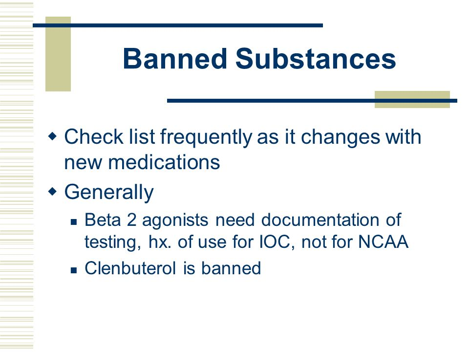 Banned Substances Check list frequently as it changes with new medications. Generally.