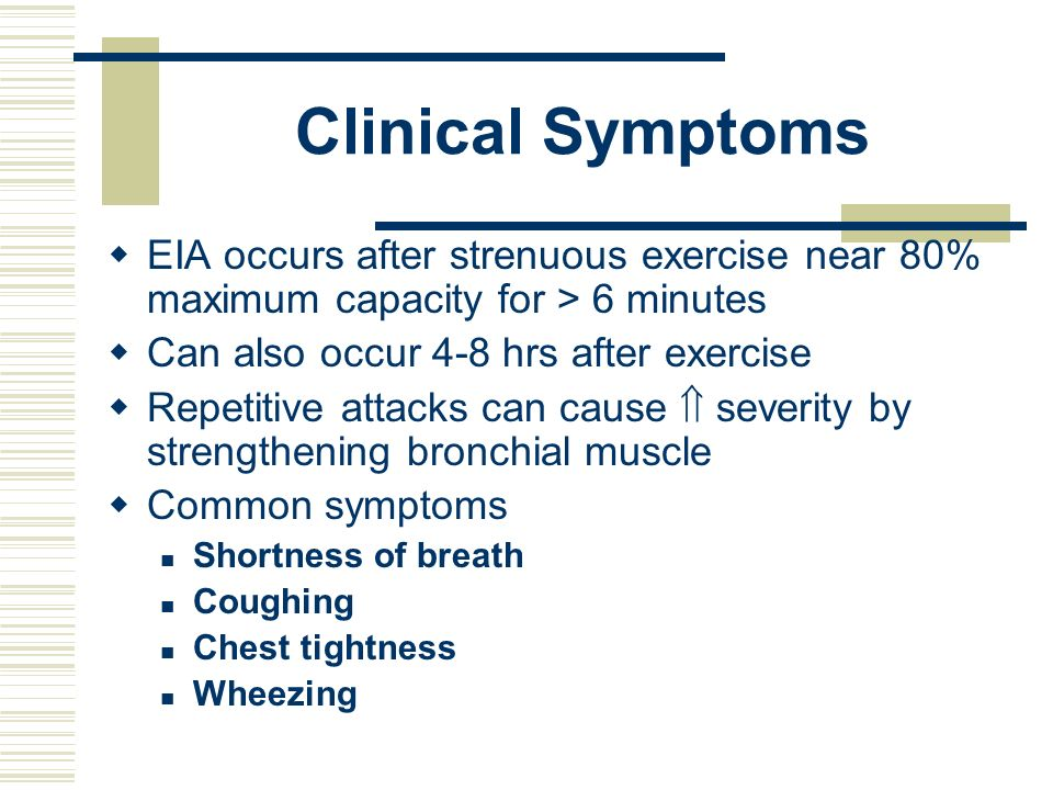 Clinical Symptoms EIA occurs after strenuous exercise near 80% maximum capacity for > 6 minutes. Can also occur 4-8 hrs after exercise.