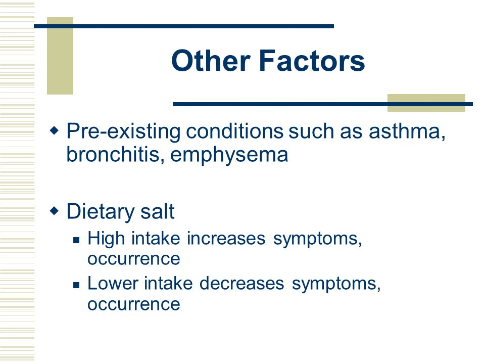 Other Factors Pre-existing conditions such as asthma, bronchitis, emphysema. Dietary salt. High intake increases symptoms, occurrence.