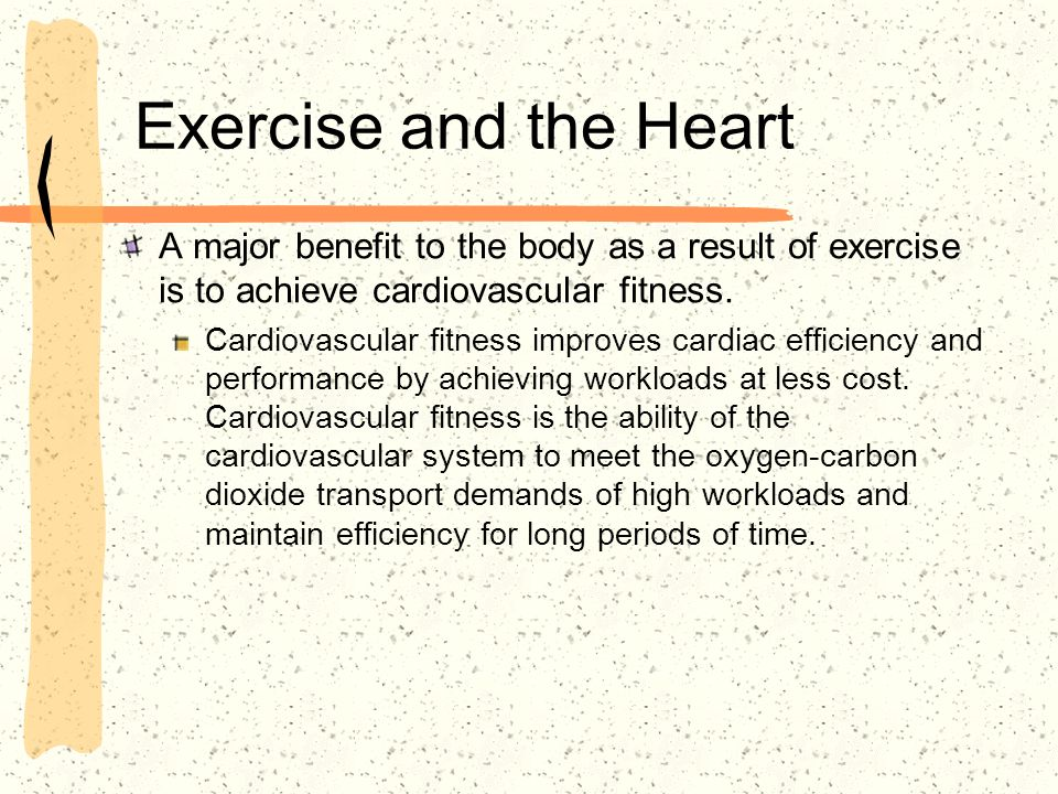 Exercise and the Heart A major benefit to the body as a result of exercise is to achieve cardiovascular fitness.