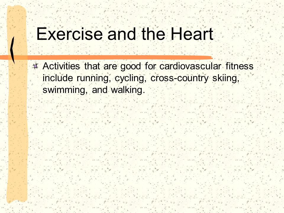 Exercise and the Heart Activities that are good for cardiovascular fitness include running, cycling, cross-country skiing, swimming, and walking.