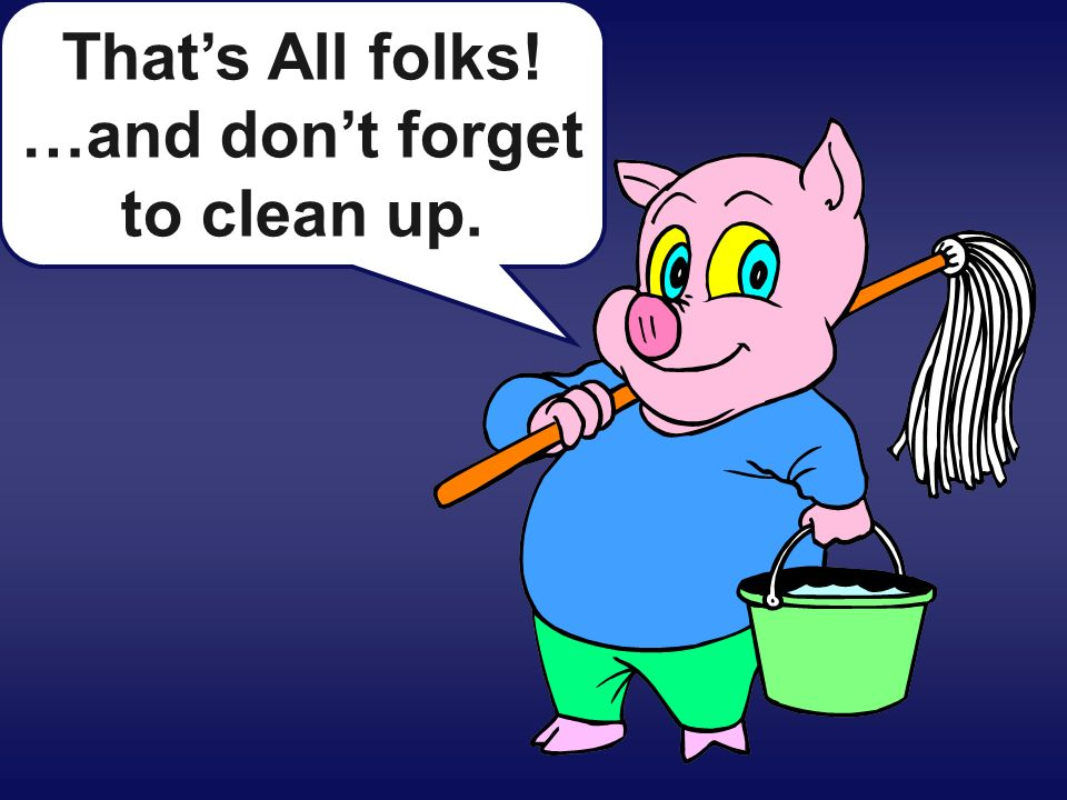 That's All folks! …and don't forget to clean up.