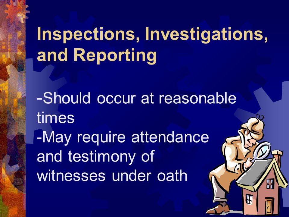 Inspections, Investigations, and Reporting -Should occur at reasonable times -May require attendance and testimony of witnesses under oath