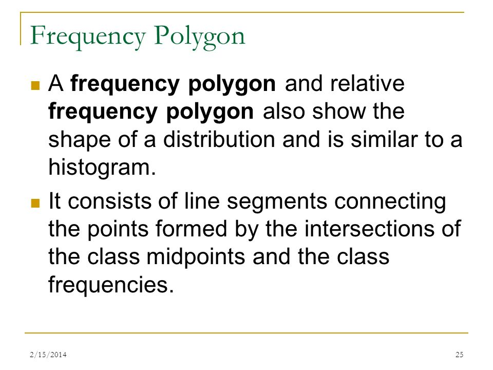 Frequency PolygonA frequency polygon and relative frequency polygon also show the shape of a distribution and is similar to a histogram.