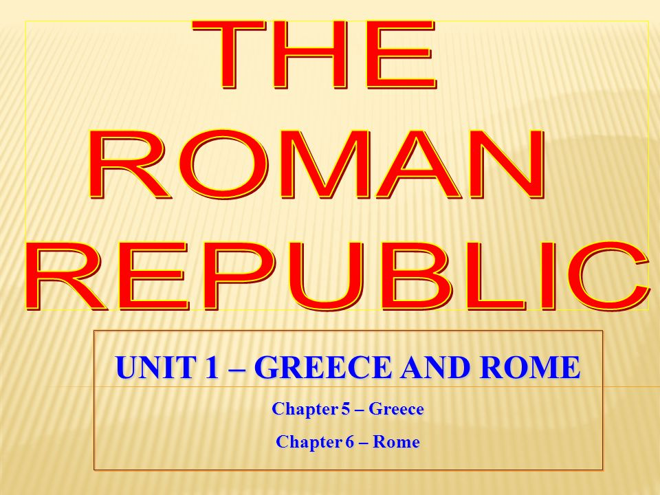 THE ROMAN REPUBLIC UNIT 1 – GREECE AND ROME Chapter 5 – Greece