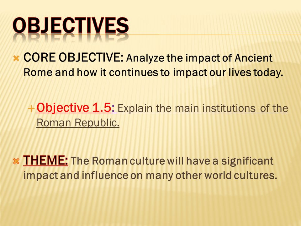 OBJECTIVES CORE OBJECTIVE: Analyze the impact of Ancient Rome and how it continues to impact our lives today.