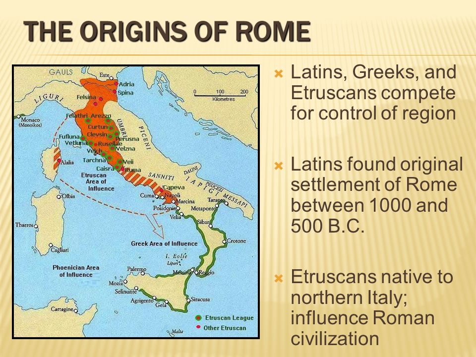 THE ORIGINS OF ROME Latins, Greeks, and Etruscans compete for control of region. Latins found original settlement of Rome between 1000 and 500 B.C.