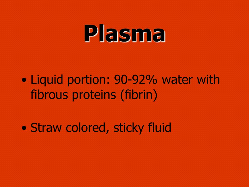 Plasma Liquid portion: 90-92% water with fibrous proteins (fibrin)