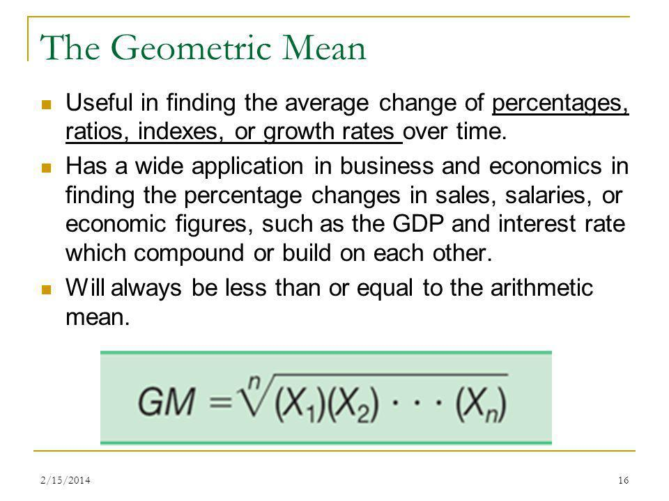 The Geometric Mean Useful in finding the average change of percentages, ratios, indexes, or growth rates over time.