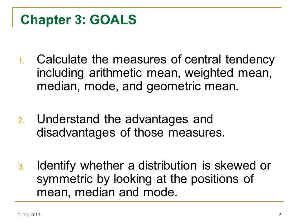 Chapter 3: GOALS Calculate the measures of central tendency including arithmetic mean, weighted mean, median, mode, and geometric mean.