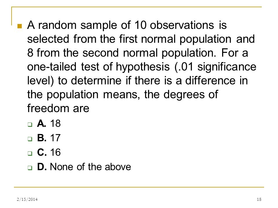 A random sample of 10 observations is selected from the first normal population and 8 from the second normal population. For a one-tailed test of hypothesis (.01 significance level) to determine if there is a difference in the population means, the degrees of freedom are