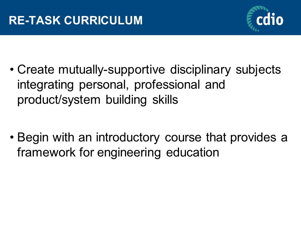 RE-TASK CURRICULUM Create mutually-supportive disciplinary subjects integrating personal, professional and product/system building skills.