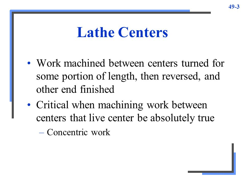 Lathe Centers Work machined between centers turned for some portion of length, then reversed, and other end finished.