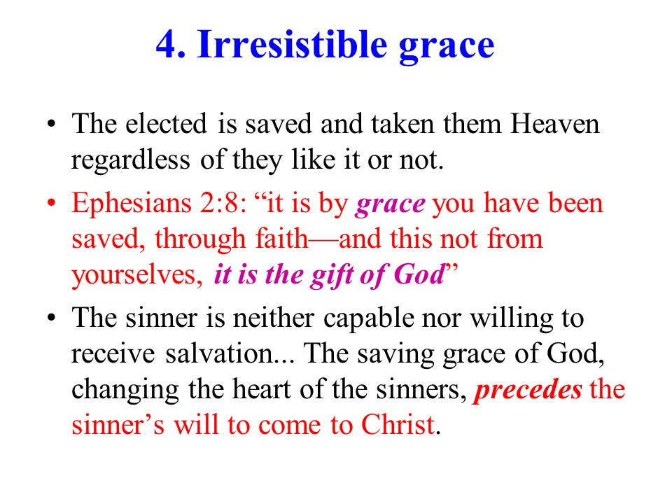 4. Irresistible grace The elected is saved and taken them Heaven regardless of they like it or not.