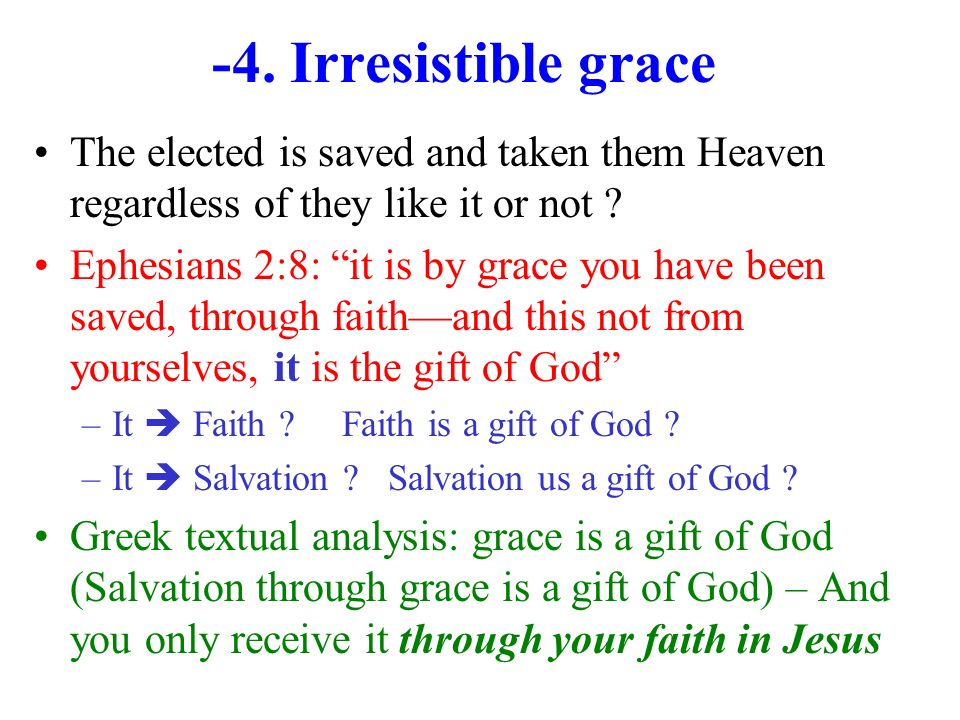 -4. Irresistible grace The elected is saved and taken them Heaven regardless of they like it or not