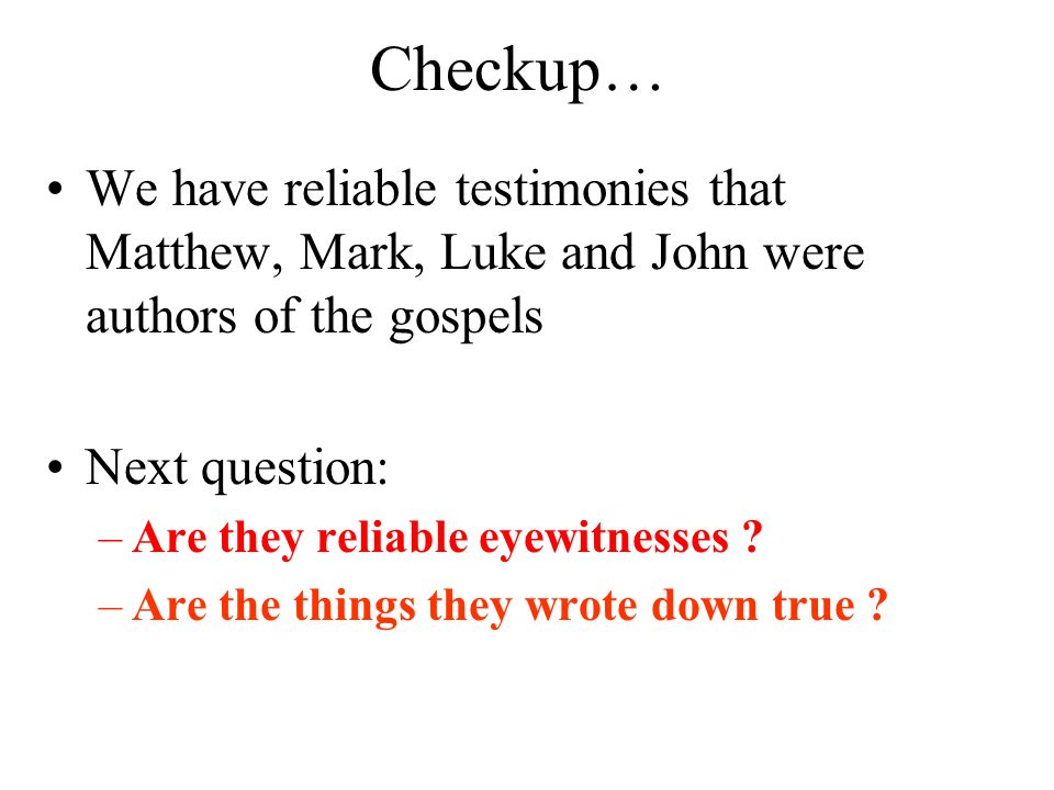 Checkup… We have reliable testimonies that Matthew, Mark, Luke and John were authors of the gospels.
