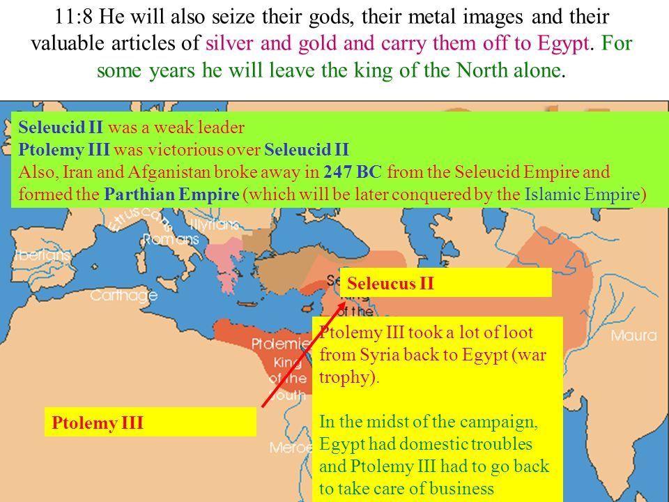 11:8 He will also seize their gods, their metal images and their valuable articles of silver and gold and carry them off to Egypt. For some years he will leave the king of the North alone.