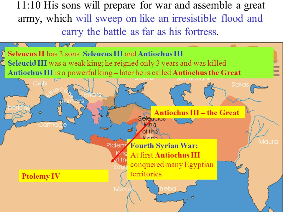 11:10 His sons will prepare for war and assemble a great army, which will sweep on like an irresistible flood and carry the battle as far as his fortress.