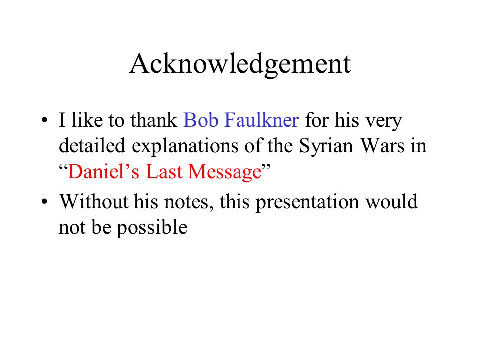 Acknowledgement I like to thank Bob Faulkner for his very detailed explanations of the Syrian Wars in Daniel's Last Message